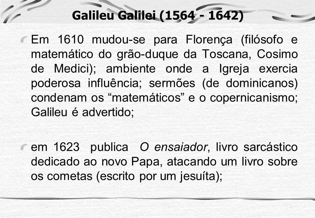 Galileu Galilei (1564 - 1642) Em 1610 mudou-se para Florença (filósofo e matemático do grão-duque da Toscana, Cosimo de Medici); ambiente onde a Igrej