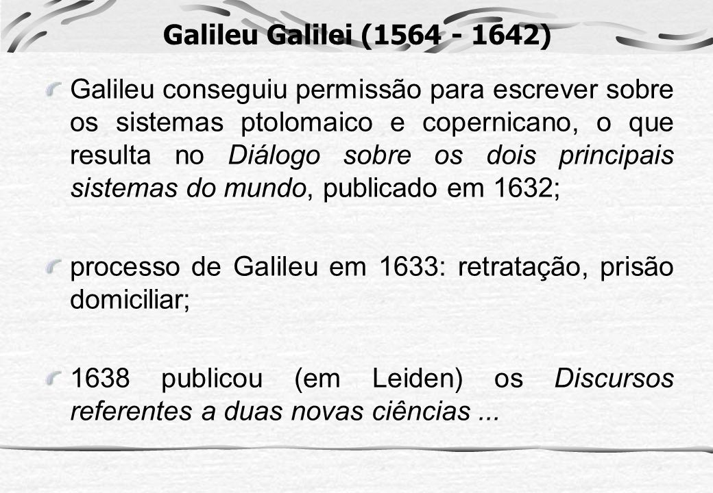 Galileu Galilei (1564 - 1642) Galileu conseguiu permissão para escrever sobre os sistemas ptolomaico e copernicano, o que resulta no Diálogo sobre os