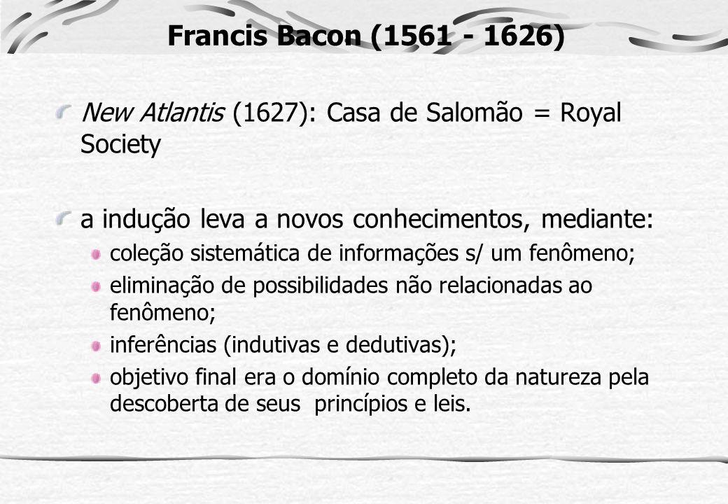 Francis Bacon (1561 - 1626) New Atlantis (1627): Casa de Salomão = Royal Society a indução leva a novos conhecimentos, mediante: coleção sistemática d