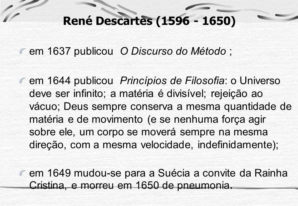 René Descartes (1596 - 1650) em 1637 publicou O Discurso do Método ; em 1644 publicou Princípios de Filosofia: o Universo deve ser infinito; a matéria
