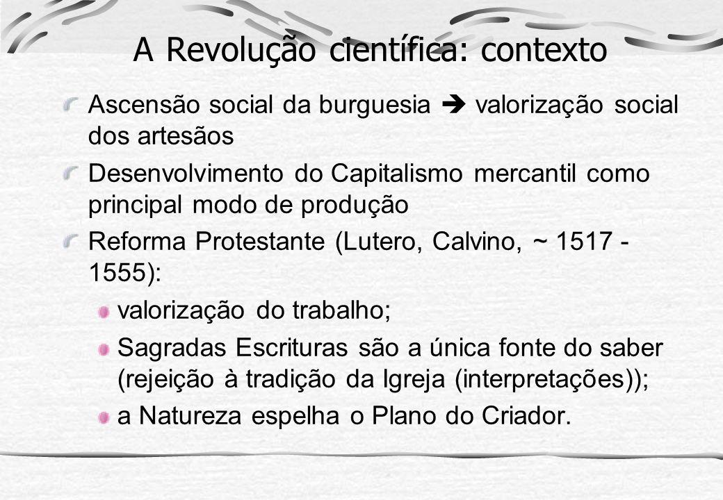 A Revolução científica: contexto Ascensão social da burguesia valorização social dos artesãos Desenvolvimento do Capitalismo mercantil como principal