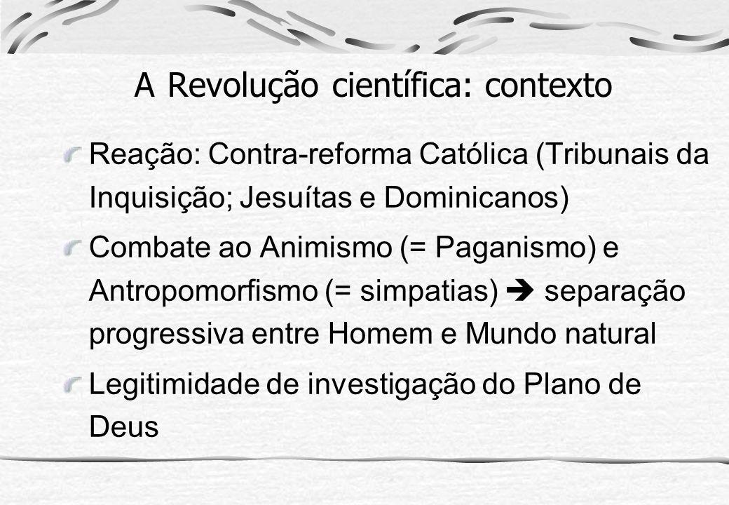 A Revolução científica: contexto Reação: Contra-reforma Católica (Tribunais da Inquisição; Jesuítas e Dominicanos) Combate ao Animismo (= Paganismo) e