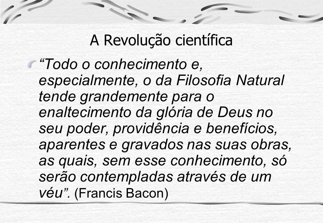 A Revolução científica Todo o conhecimento e, especialmente, o da Filosofia Natural tende grandemente para o enaltecimento da glória de Deus no seu po