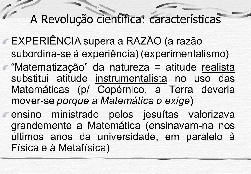 A Revolução científica: características EXPERIÊNCIA supera a RAZÃO (a razão subordina-se à experiência) (experimentalismo) Matematização da natureza =