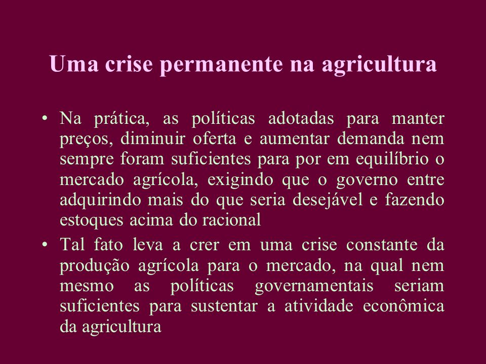 Uma crise permanente na agricultura Na prática, as políticas adotadas para manter preços, diminuir oferta e aumentar demanda nem sempre foram suficien