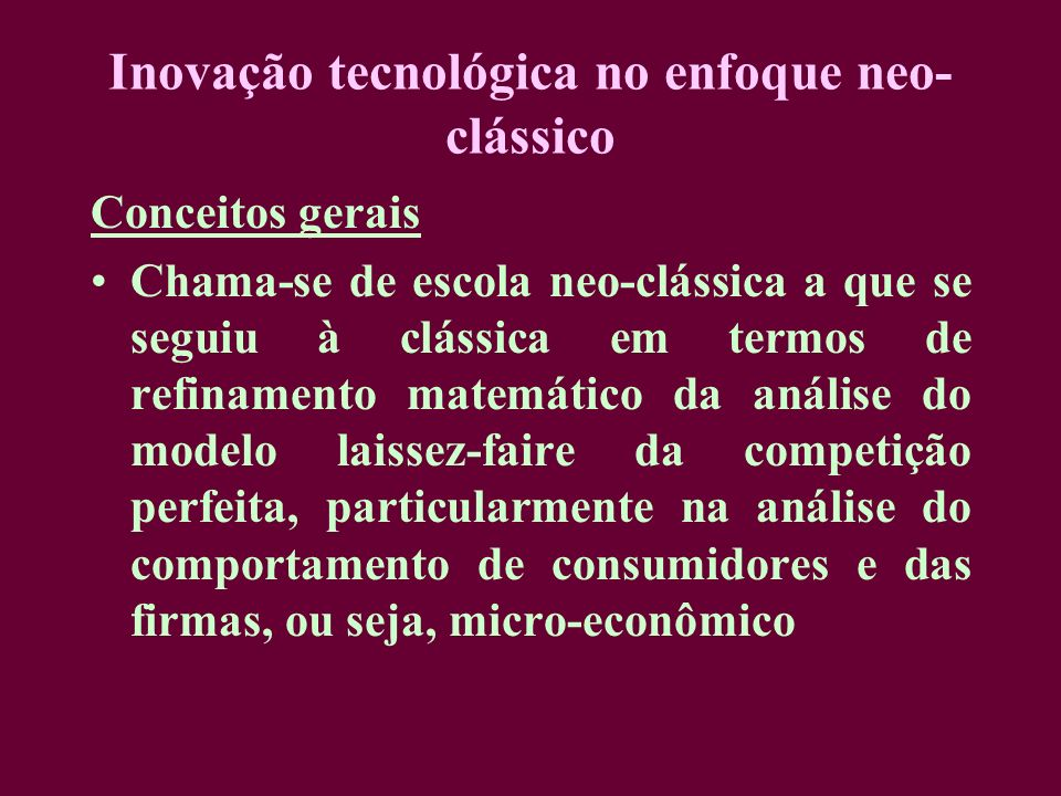 Inovação tecnológica no enfoque neo- clássico Conceitos gerais Chama-se de escola neo-clássica a que se seguiu à clássica em termos de refinamento mat