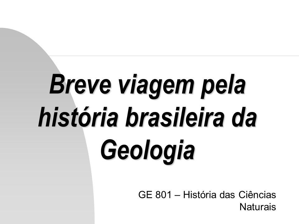Breve viagem pela história brasileira da Geologia GE 801 – História das Ciências Naturais