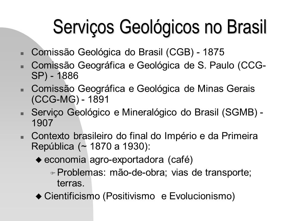 Serviços Geológicos no Brasil n Comissão Geológica do Brasil (CGB) - 1875 n Comissão Geográfica e Geológica de S. Paulo (CCG- SP) - 1886 n Comissão Ge