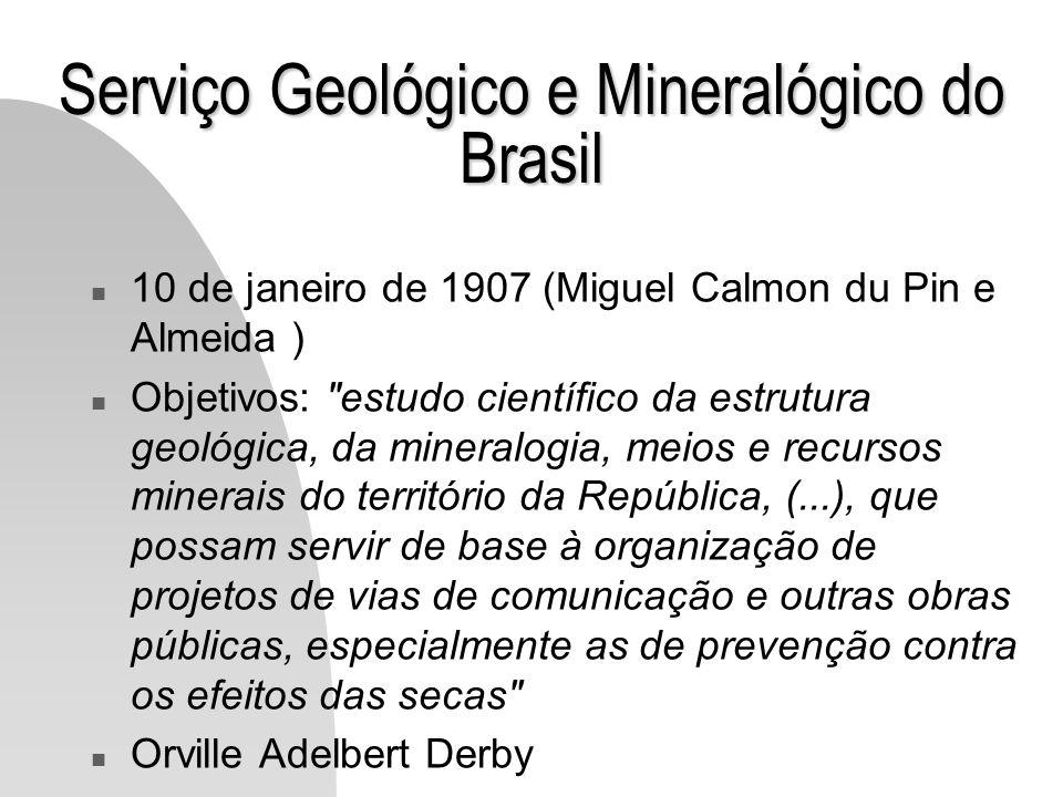 Serviço Geológico e Mineralógico do Brasil n 10 de janeiro de 1907 (Miguel Calmon du Pin e Almeida ) n Objetivos: