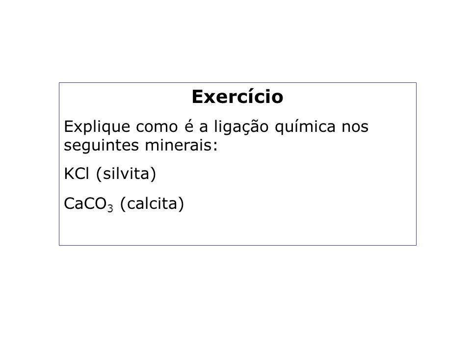 Exercício Explique como é a ligação química nos seguintes minerais: KCl (silvita) CaCO 3 (calcita)