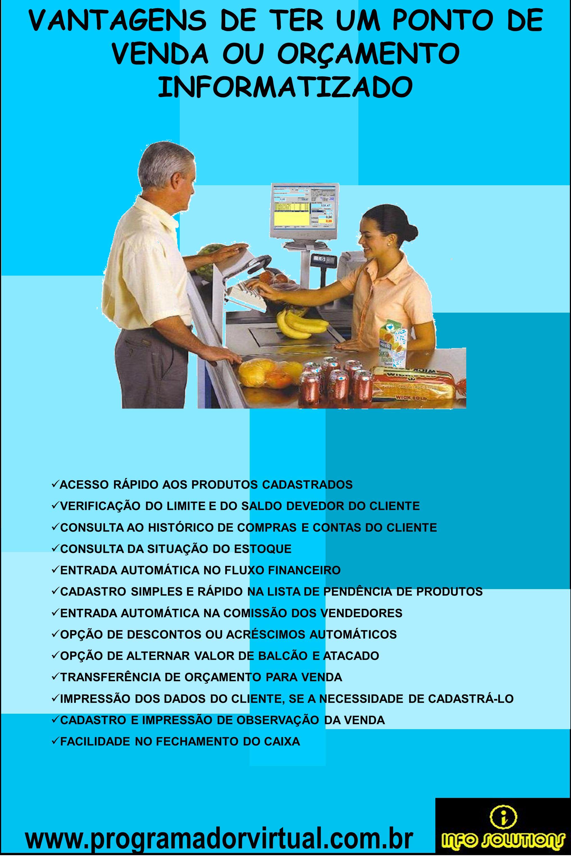 www.programadorvirtual.com.br VANTAGENS DE TER UM PONTO DE VENDA OU ORÇAMENTO INFORMATIZADO ACESSO RÁPIDO AOS PRODUTOS CADASTRADOS VERIFICAÇÃO DO LIMI