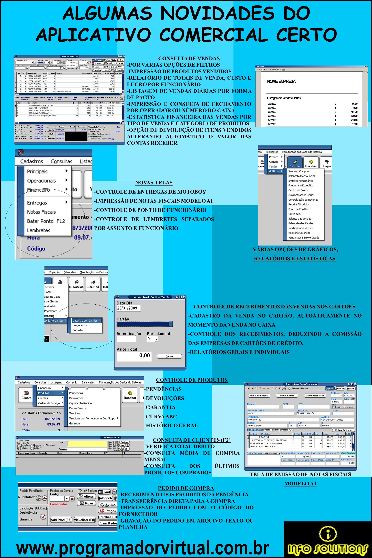 www.programadorvirtual.com.br ALGUMAS NOVIDADES DO APLICATIVO COMERCIAL CERTO CONSULTA DE VENDAS -POR VÁRIAS OPÇÕES DE FILTROS -IMPRESSÃO DE PRODUTOS VENDIDOS -RELATÓRIO DE TOTAIS DE VENDA, CUSTO E LUCRO POR FUNCIONÁRIO -LISTAGEM DE VENDAS DIÁRIAS POR FORMA DE PAGTO -IMPRESSÃO E CONSULTA DE FECHAMENTO POR OPERADOR OU NÚMERO DO CAIXA -ESTATÍSTICA FINANCEIRA DAS VENDAS POR TIPO DE VENDA E CATEGORIA DE PRODUTOS -OPÇÃO DE DEVOLUÇÃO DE ITENS VENDIDOS ALTERANDO AUTOMÁTICO O VALOR DAS CONTAS RECEBER.