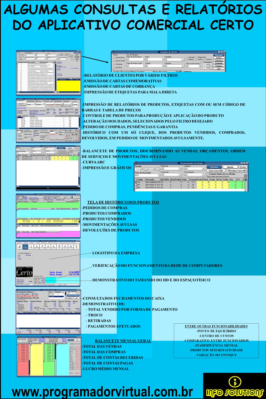 www.programadorvirtual.com.br ALGUMAS CONSULTAS E RELATÓRIOS DO APLICATIVO COMERCIAL CERTO -RELATÓRIO DE CLIENTES POR VÁRIOS FILTROS -EMISSÃO DE CARTAS COMEMORATIVAS -EMISSÃO DE CARTAS DE COBRANÇA -IMPRESSÃO DE ETIQUETAS PARA MALA DIRETA -IMPRESSÃO DE RELATÓRIOS DE PRODUTOS, ETIQUETAS COM OU SEM CÓDIGO DE BARRAS E TABELA DE PREÇOS -CONTROLE DE PRODUTOS PARA PRODUÇÃO E APLICAÇÃO DO PRODUTO -ALTERAÇÃO DOS DADOS, SELECIONADOS PELO FILTRO DESEJADO -PEDIDO DE COMPRAS, PENDÊNCIAS E GARANTIA -HISTÓRICO COM UM SÓ CLIQUE, DOS PRODUTOS VENDIDOS, COMPRADOS, DEVOLVIDOS, EM PEDIDO OU MOVIMENTADOS AVULSAMENTE.