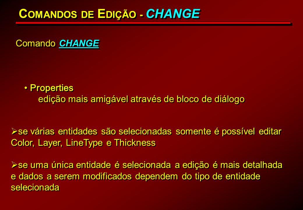 Comando CHANGE C OMANDOS DE E DIÇÃO - CHANGE se várias entidades são selecionadas somente é possível editar Color, Layer, LineType e Thickness se uma