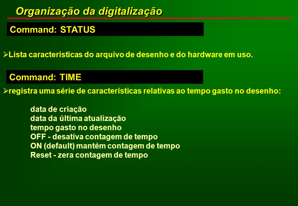 Command: STATUS Organização da digitalização Lista características do arquivo de desenho e do hardware em uso. Command: TIME registra uma série de car