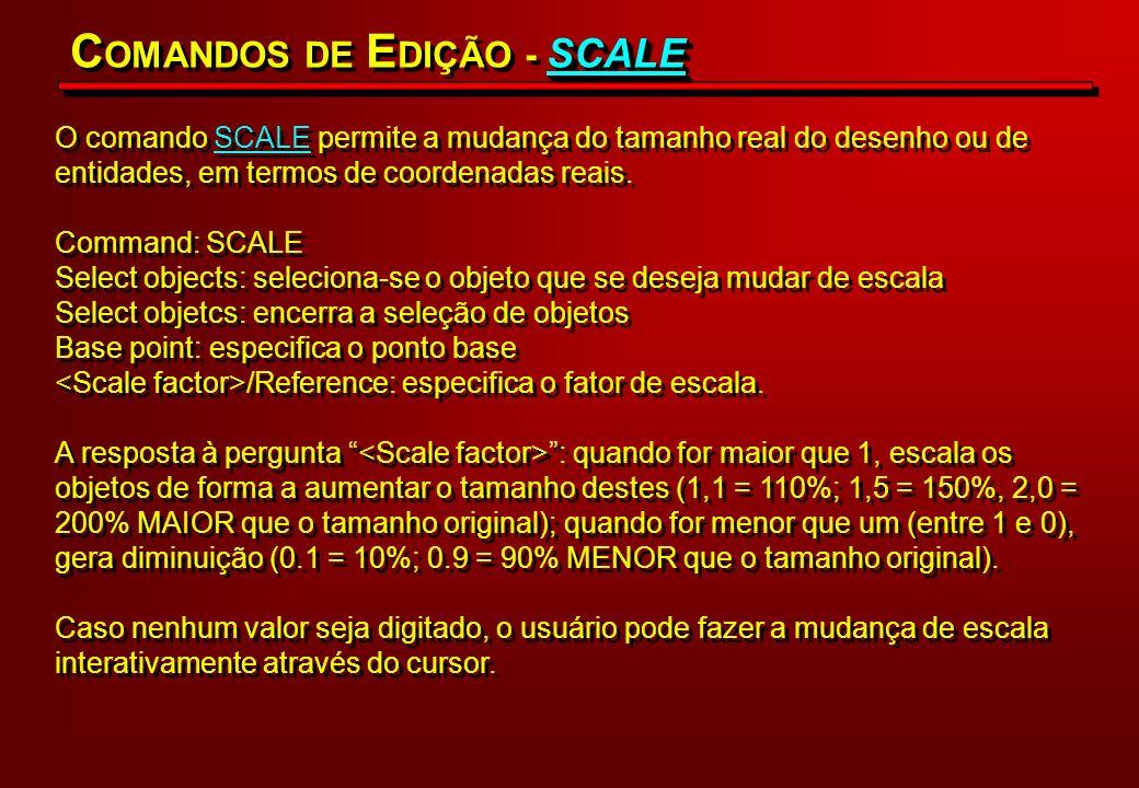 O comando SCALE permite a mudança do tamanho real do desenho ou de entidades, em termos de coordenadas reais. Command: SCALE Select objects: seleciona