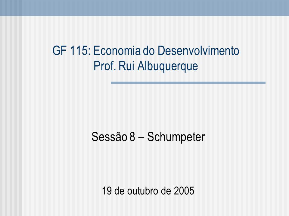 GF 115: Economia do Desenvolvimento Prof. Rui Albuquerque Sessão 8 – Schumpeter 19 de outubro de 2005
