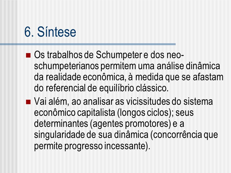 6. Síntese Os trabalhos de Schumpeter e dos neo- schumpeterianos permitem uma análise dinâmica da realidade econômica, à medida que se afastam do refe