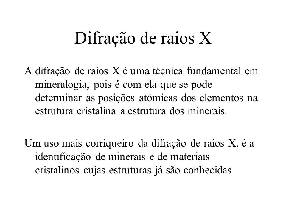 Difração de raios X A difração de raios X é uma técnica fundamental em mineralogia, pois é com ela que se pode determinar as posições atômicas dos ele