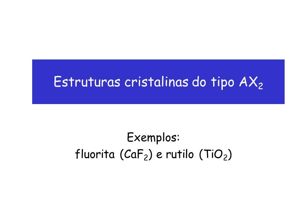 Estruturas cristalinas do tipo AX 2 Exemplos: fluorita (CaF 2 ) e rutilo (TiO 2 )