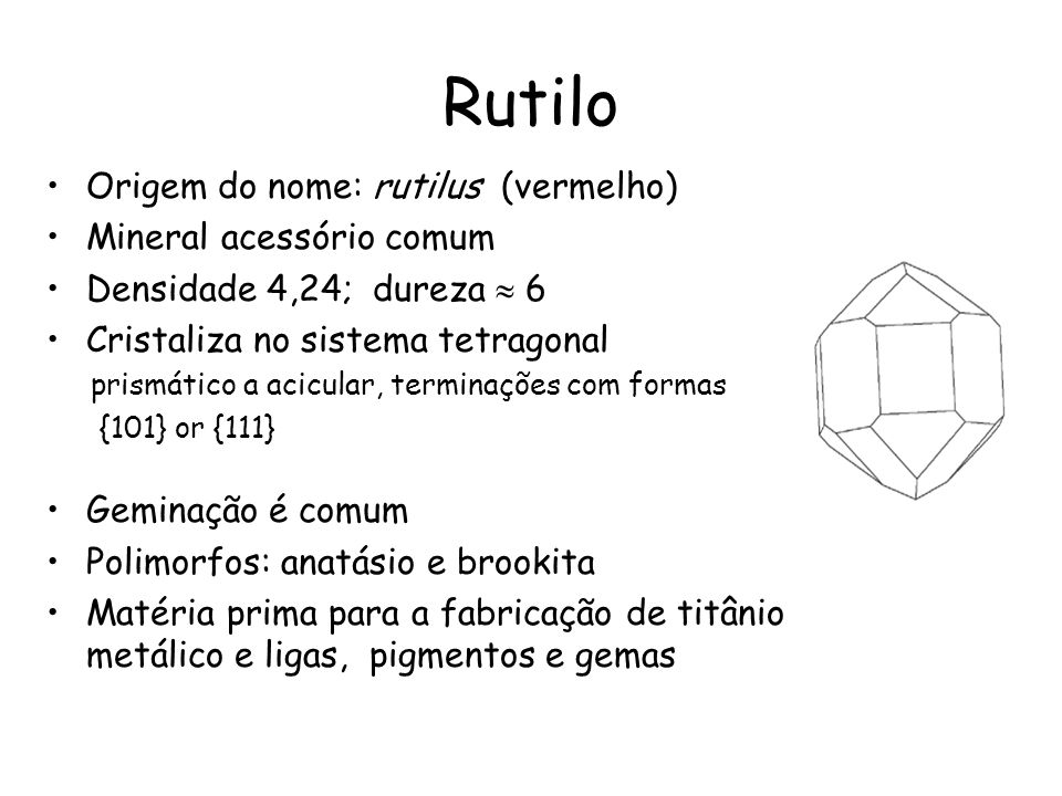 Rutilo Origem do nome: rutilus (vermelho) Mineral acessório comum Densidade 4,24; dureza 6 Cristaliza no sistema tetragonal prismático a acicular, ter