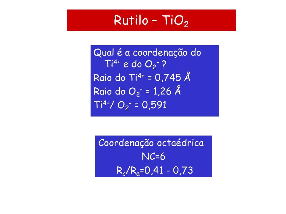 Rutilo – TiO 2 Qual é a coordenação do Ti 4+ e do O 2 - ? Raio do Ti 4+ = 0,745 Å Raio do O 2 - = 1,26 Å Ti 4+ / O 2 - = 0,591 Coordenação octaédrica
