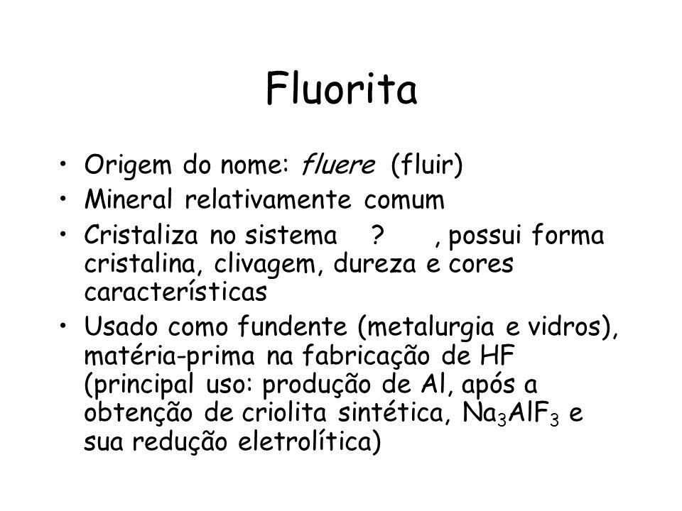 Fluorita Origem do nome: fluere (fluir) Mineral relativamente comum Cristaliza no sistema ?, possui forma cristalina, clivagem, dureza e cores caracte