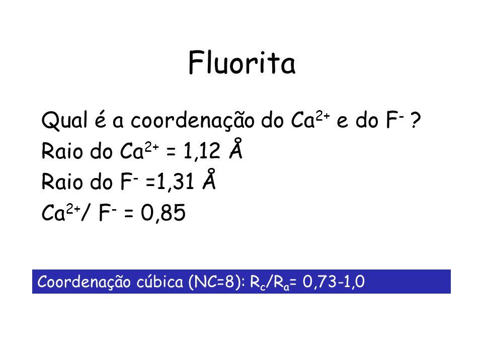 Fluorita Qual é a coordenação do Ca 2+ e do F - ? Raio do Ca 2+ = 1,12 Å Raio do F - =1,31 Å Ca 2+ / F - = 0,85 Coordenação cúbica (NC=8): R c /R a =