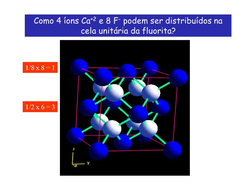 Como 4 íons Ca +2 e 8 F - podem ser distribuídos na cela unitária da fluorita? 1/8 x 8 = 1 1/2 x 6 = 3