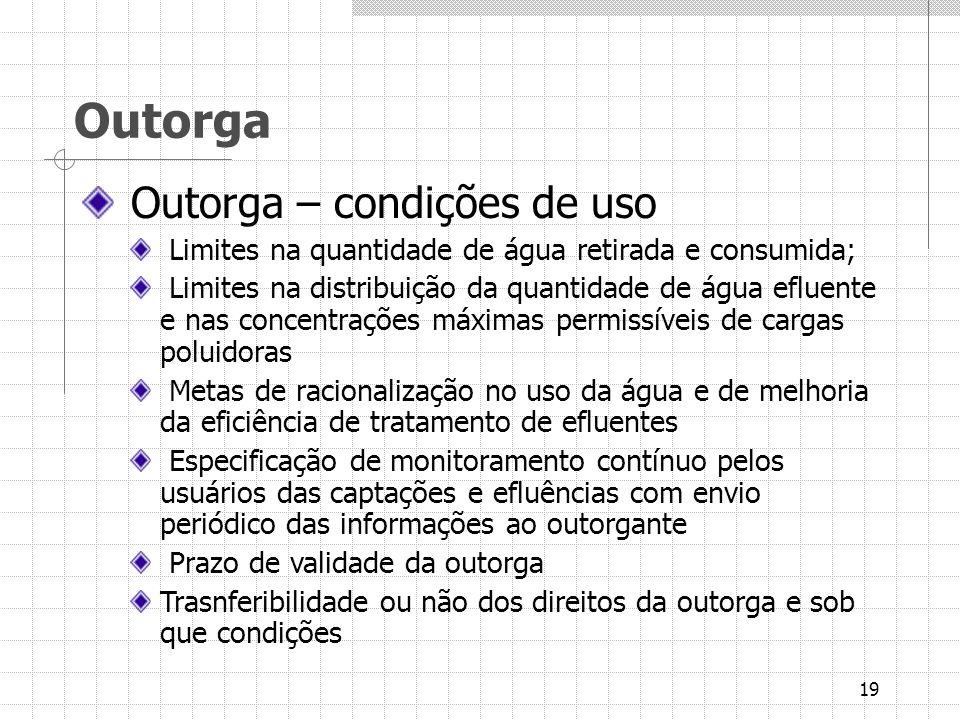 19 Outorga Outorga – condições de uso Limites na quantidade de água retirada e consumida; Limites na distribuição da quantidade de água efluente e nas