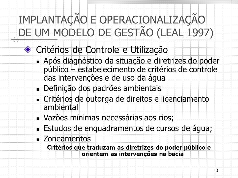 9 IMPLANTAÇÃO E OPERACIONALIZAÇÃO DE UM MODELO DE GESTÃO (LEAL 1997) Plano Diretor Elaborado a partir do diagnóstico da bacia, dos planos setoriais e das diretrizes do poder público Estabelecimento de metas de melhoria ou aproveitamento de recursos hídricos a apontadas as intervenções necessárias – medidas estruturais (obras); não estruturais (regulamentações, aplicação de instrumentos econômicos, estímulo de novas técnicas e processos, educação ambiental) Dois níveis de ação: bacias mais ocupadas – ações de recuperação; bacias menos exploradas – ordenação do uso e planejamento futuro de aproveitamento de potenciais Elaboração de prognósticos de desempenho – modelos de simulação Horizonte de longo prazo, atualizado periodicamente Discussões em âmbito do Comitê