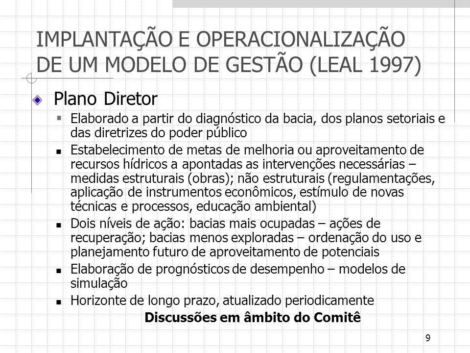 9 IMPLANTAÇÃO E OPERACIONALIZAÇÃO DE UM MODELO DE GESTÃO (LEAL 1997) Plano Diretor Elaborado a partir do diagnóstico da bacia, dos planos setoriais e