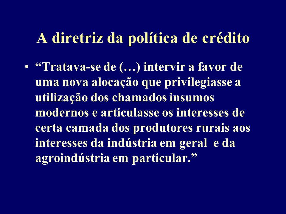 A diretriz da política de crédito Tratava-se de (…) intervir a favor de uma nova alocação que privilegiasse a utilização dos chamados insumos modernos