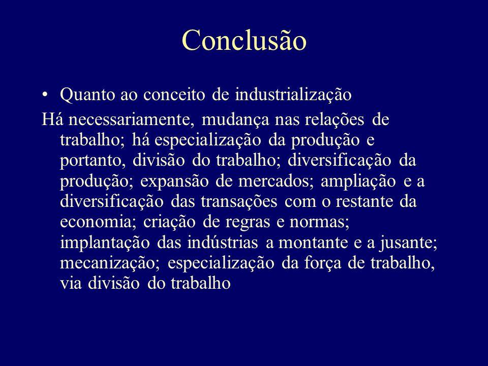 Conclusão Quanto ao conceito de industrialização Há necessariamente, mudança nas relações de trabalho; há especialização da produção e portanto, divis