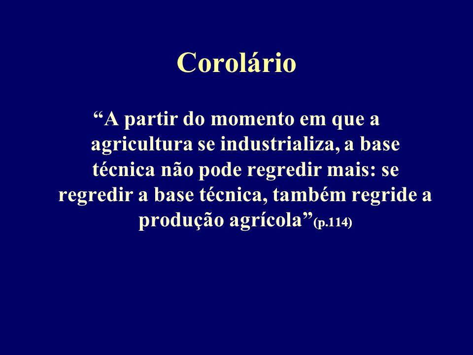 Corolário A partir do momento em que a agricultura se industrializa, a base técnica não pode regredir mais: se regredir a base técnica, também regride a produção agrícola (p.114)