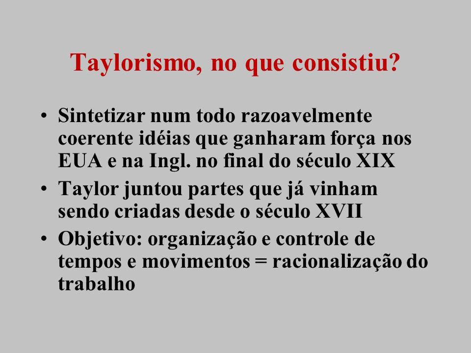 Taylorismo, no que consistiu? Sintetizar num todo razoavelmente coerente idéias que ganharam força nos EUA e na Ingl. no final do século XIX Taylor ju
