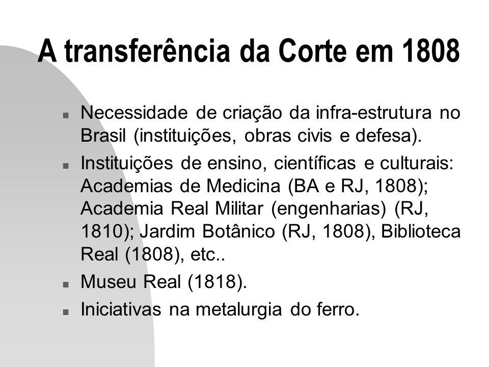 A transferência da Corte em 1808 n Necessidade de criação da infra-estrutura no Brasil (instituições, obras civis e defesa). n Instituições de ensino,