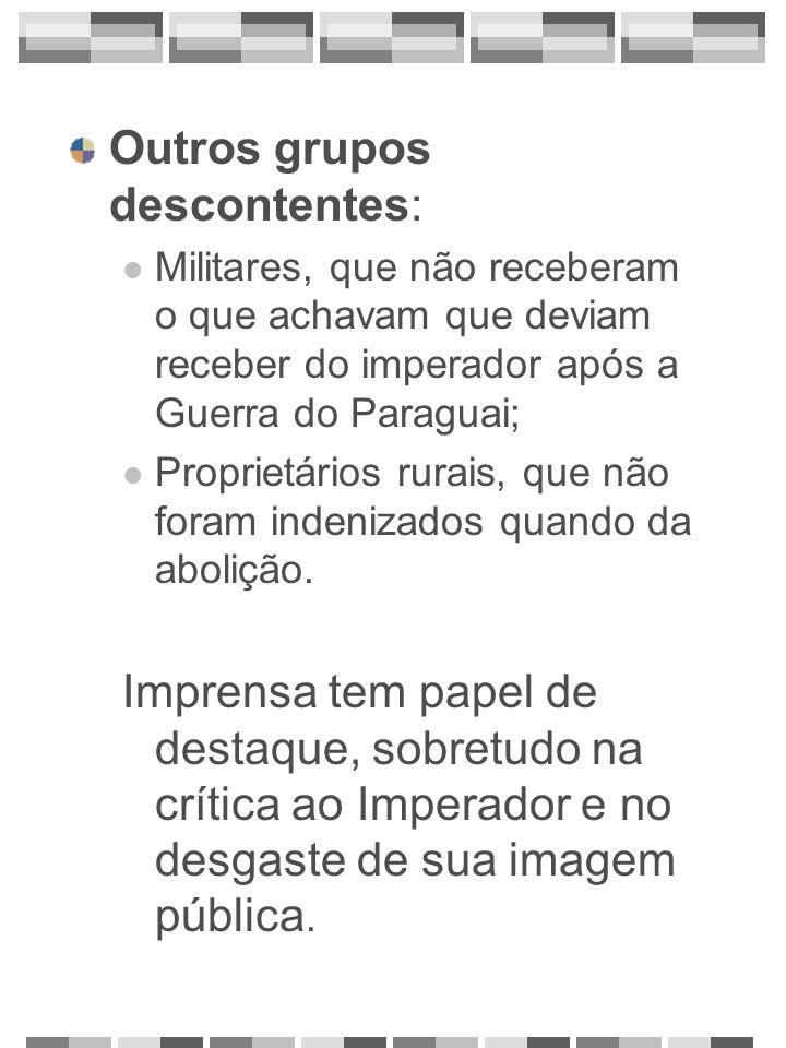 Outros grupos descontentes: Militares, que não receberam o que achavam que deviam receber do imperador após a Guerra do Paraguai; Proprietários rurais