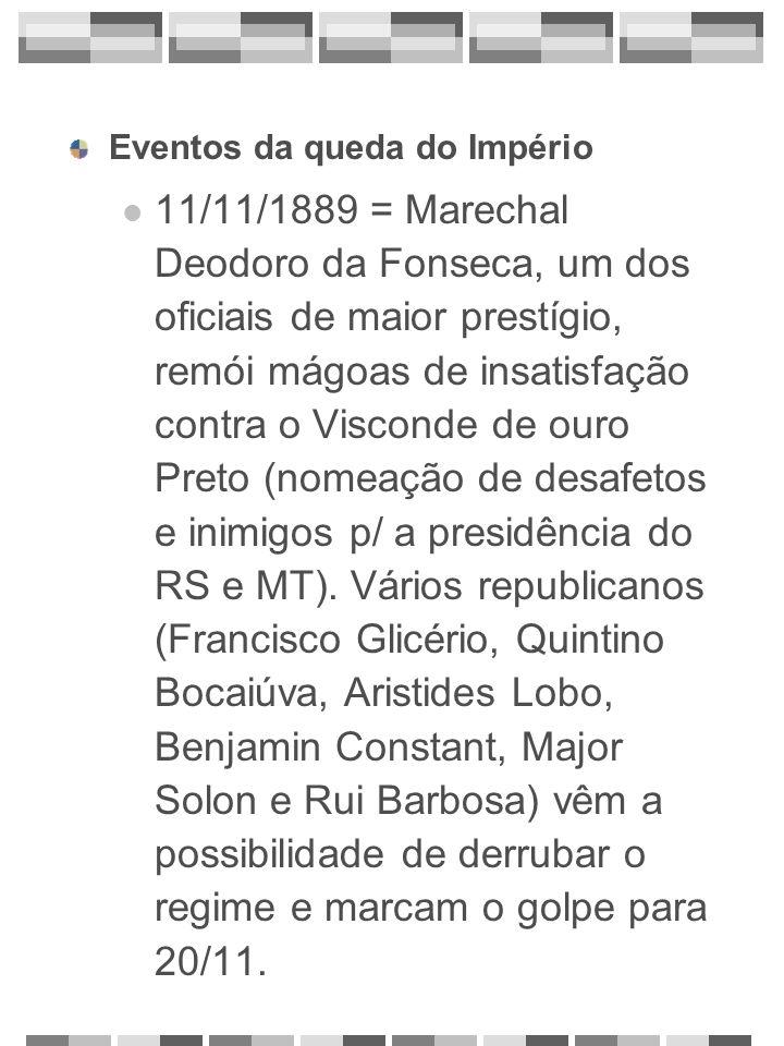 Eventos da queda do Império 11/11/1889 = o Marechal Deodoro da Fonseca ouve falar de sua prisão iminente, dirige-se ao Quartel General do Exército, hostiliza o Visconde de Ouro Preto e destitui o Gabinete.