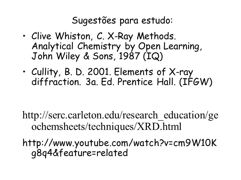 Sugestões para estudo: Clive Whiston, C. X-Ray Methods. Analytical Chemistry by Open Learning, John Wiley & Sons, 1987 (IQ) Cullity, B. D. 2001. Eleme