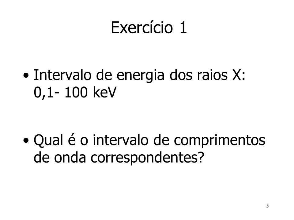 5 Exercício 1 Intervalo de energia dos raios X: 0,1- 100 keV Qual é o intervalo de comprimentos de onda correspondentes?