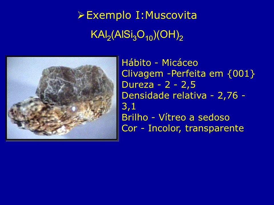 Exemplo I:Muscovita KAl 2 (AlSi 3 O 10 )(OH) 2 Hábito - Micáceo Clivagem -Perfeita em {001} Dureza - 2 - 2,5 Densidade relativa - 2,76 - 3,1 Brilho -