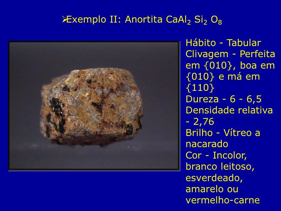 Exemplo II: Anortita CaAl 2 Si 2 O 8 Hábito - Tabular Clivagem - Perfeita em {010}, boa em {010} e má em {110} Dureza - 6 - 6,5 Densidade relativa - 2