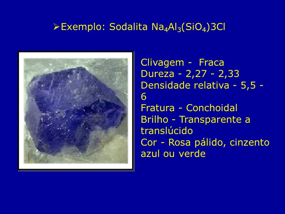 Exemplo: Sodalita Na 4 Al 3 (SiO 4 )3Cl Clivagem - Fraca Dureza - 2,27 - 2,33 Densidade relativa - 5,5 - 6 Fratura - Conchoidal Brilho - Transparente