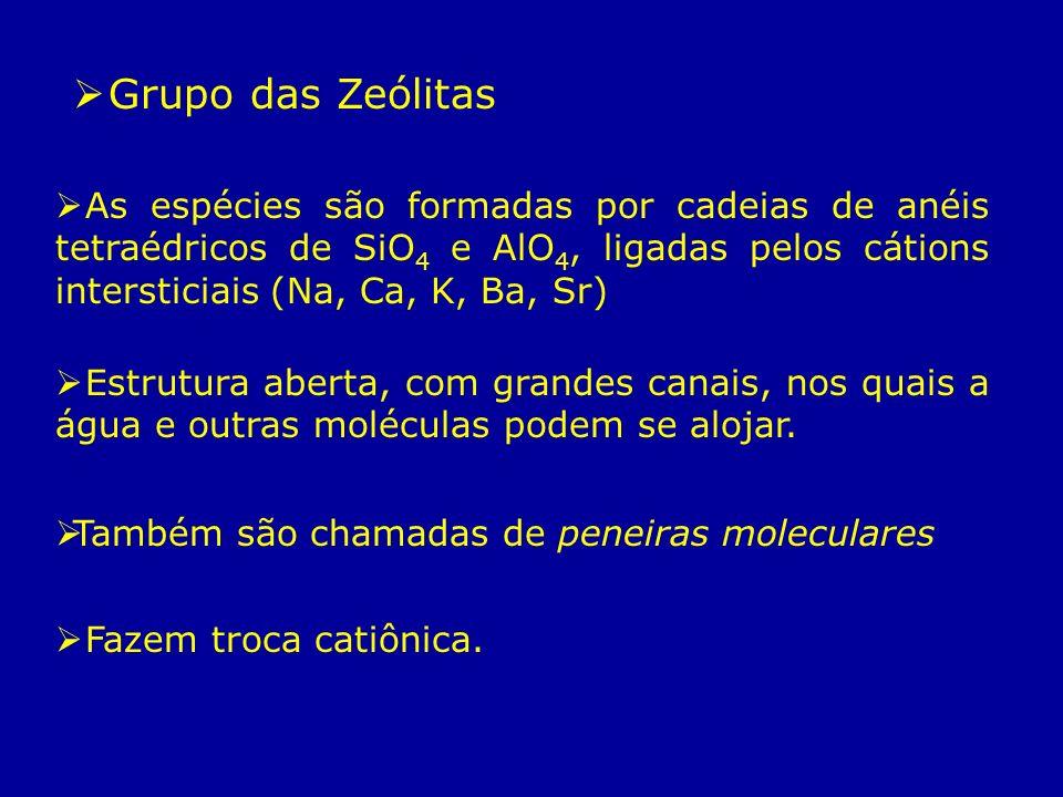 Grupo das Zeólitas As espécies são formadas por cadeias de anéis tetraédricos de SiO 4 e AlO 4, ligadas pelos cátions intersticiais (Na, Ca, K, Ba, Sr