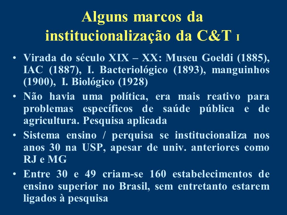 Alguns marcos da institucionalização da C&T I Virada do século XIX – XX: Museu Goeldi (1885), IAC (1887), I. Bacteriológico (1893), manguinhos (1900),