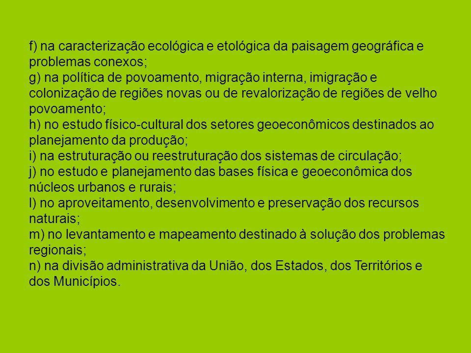 f) na caracterização ecológica e etológica da paisagem geográfica e problemas conexos; g) na política de povoamento, migração interna, imigração e colonização de regiões novas ou de revalorização de regiões de velho povoamento; h) no estudo físico-cultural dos setores geoeconômicos destinados ao planejamento da produção; i) na estruturação ou reestruturação dos sistemas de circulação; j) no estudo e planejamento das bases física e geoeconômica dos núcleos urbanos e rurais; l) no aproveitamento, desenvolvimento e preservação dos recursos naturais; m) no levantamento e mapeamento destinado à solução dos problemas regionais; n) na divisão administrativa da União, dos Estados, dos Territórios e dos Municípios.