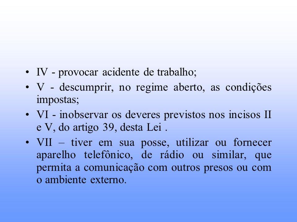 IV - provocar acidente de trabalho; V - descumprir, no regime aberto, as condições impostas; VI - inobservar os deveres previstos nos incisos II e V,