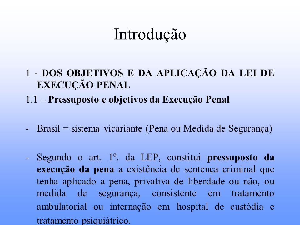 Introdução 1 - DOS OBJETIVOS E DA APLICAÇÃO DA LEI DE EXECUÇÃO PENAL 1.1 – Pressuposto e objetivos da Execução Penal -Brasil = sistema vicariante (Pen