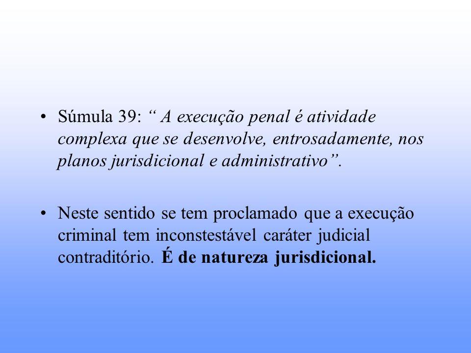 Súmula 39: A execução penal é atividade complexa que se desenvolve, entrosadamente, nos planos jurisdicional e administrativo. Neste sentido se tem pr